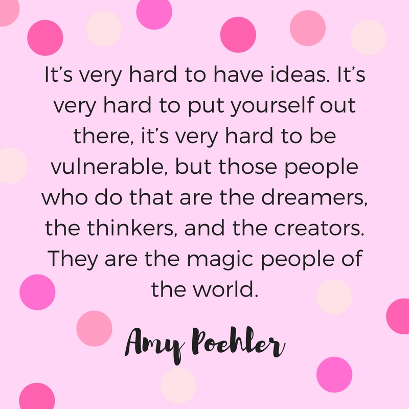 It's very hard to have ideas. It's very hard to put yourself out there. It's very hard to be vulnerable, but those people who do that are the dreamers, the thinkers, and the creators. They are the magic people of the world. Quote by Amy Poehler.