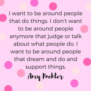 """""""I want to be around people that do things. I don't want to be around people anymore that judge or talk about what people do. I want to be around people that dream and do and support things."""" Quote by Amy Poehler."""
