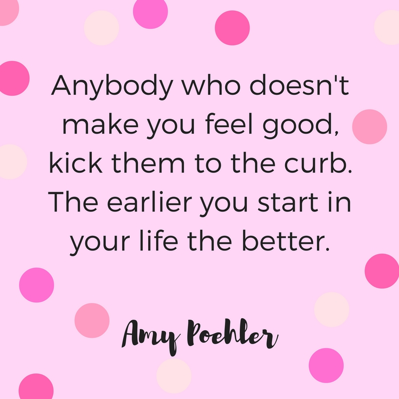 """""""Anybody who doesn't make you feel good, kick them to the curb. The earlier you start in your life the better."""" Quote by Amy Poehler."""
